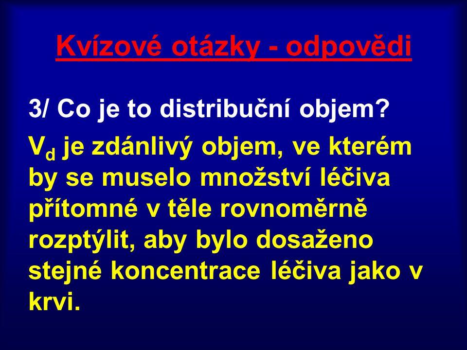 Distribuční objem Vyjadřuje, jak veliký objem tekutiny, bychom potřebovali, aby při daném množství léčiva byla v tomto objemu stejná koncentrace jako v plazmě V = n/c, c = n/V c = koncentrace n = množství léčiva těle V = objem V d je zdánlivý objem, ve kterém by se muselo množství léčiva přítomné v těle rovnoměrně rozptýlit, aby bylo dosaženo stejné koncentrace léčiva jako v krvi.
