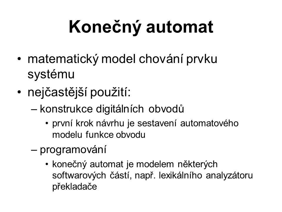 Konečný automat matematický model chování prvku systému nejčastější použití: –konstrukce digitálních obvodů první krok návrhu je sestavení automatovéh