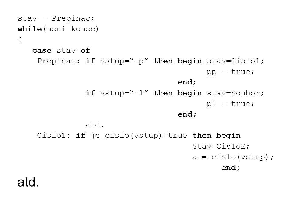 "stav = Prepinac; while(není konec) { case stav of Prepinac: if vstup=""-p"" then begin stav=Cislo1; pp = true; end; if vstup=""-l"" then begin stav=Soubor"