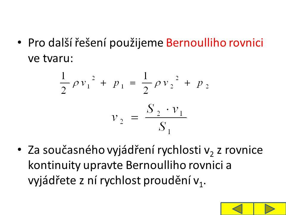Pro další řešení použijeme Bernoulliho rovnici ve tvaru: Za současného vyjádření rychlosti v 2 z rovnice kontinuity upravte Bernoulliho rovnici a vyjádřete z ní rychlost proudění v 1.