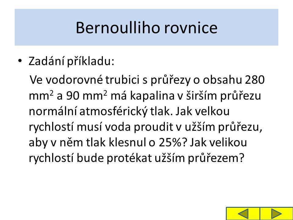 Bernoulliho rovnice Zadání příkladu: Ve vodorovné trubici s průřezy o obsahu 280 mm 2 a 90 mm 2 má kapalina v širším průřezu normální atmosférický tlak.
