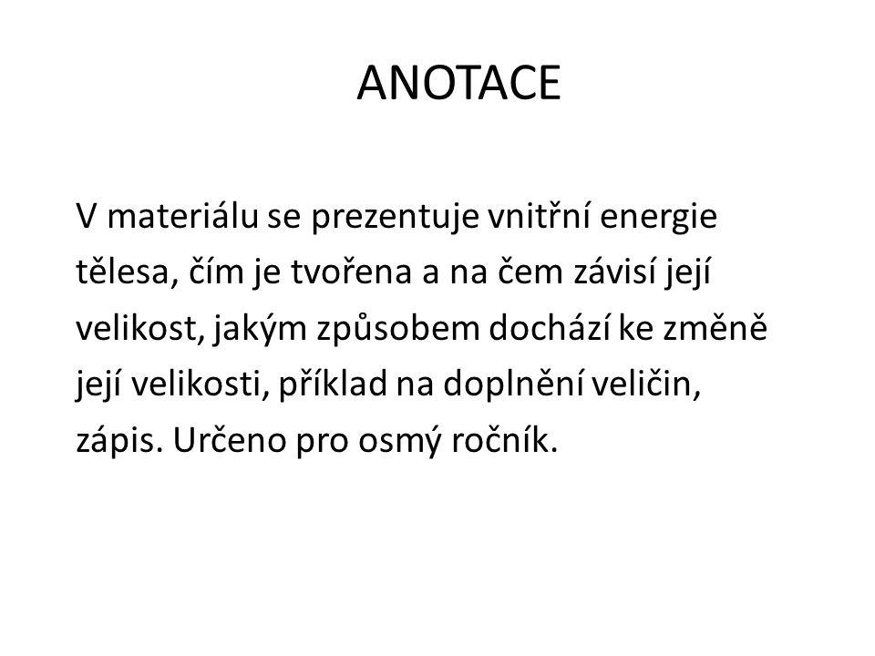 ANOTACE V materiálu se prezentuje vnitřní energie tělesa, čím je tvořena a na čem závisí její velikost, jakým způsobem dochází ke změně její velikosti, příklad na doplnění veličin, zápis.