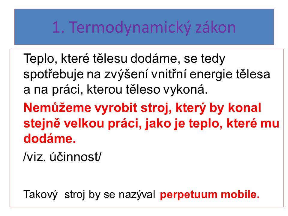 1. Termodynamický zákon Teplo, které tělesu dodáme, se tedy spotřebuje na zvýšení vnitřní energie tělesa a na práci, kterou těleso vykoná. Nemůžeme vy