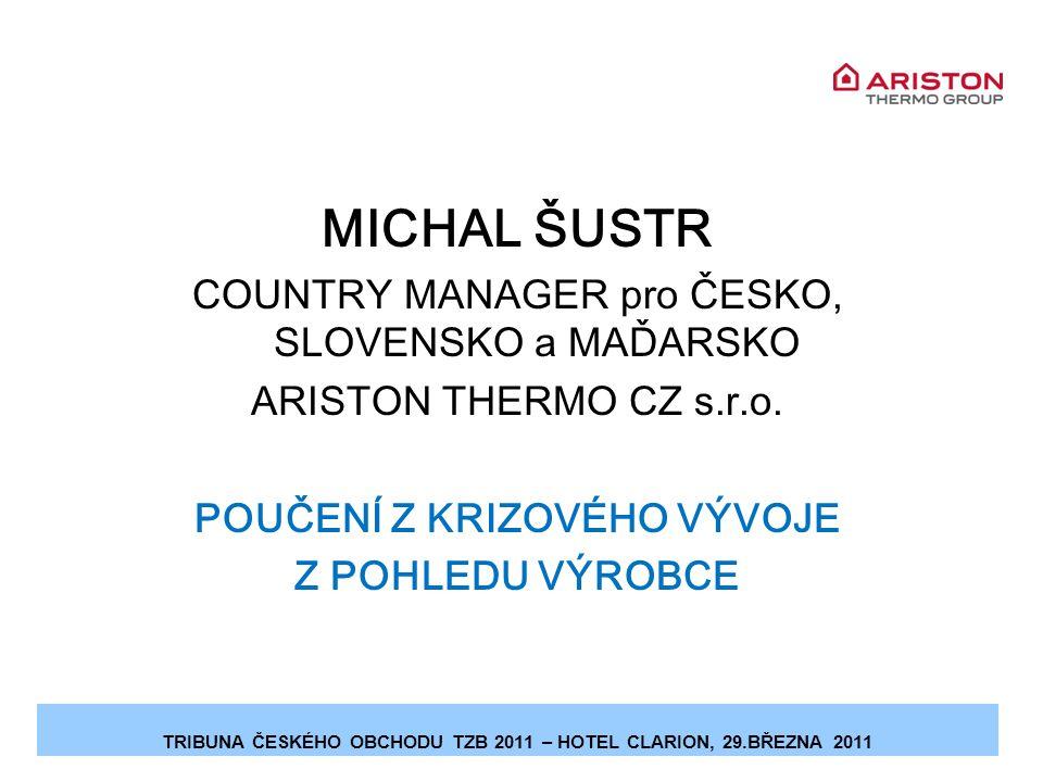 TRIBUNA ČESKÉHO OBCHODU TZB 2011 – HOTEL CLARION, 29.BŘEZNA 2011 MICHAL ŠUSTR COUNTRY MANAGER pro ČESKO, SLOVENSKO a MAĎARSKO ARISTON THERMO CZ s.r.o.