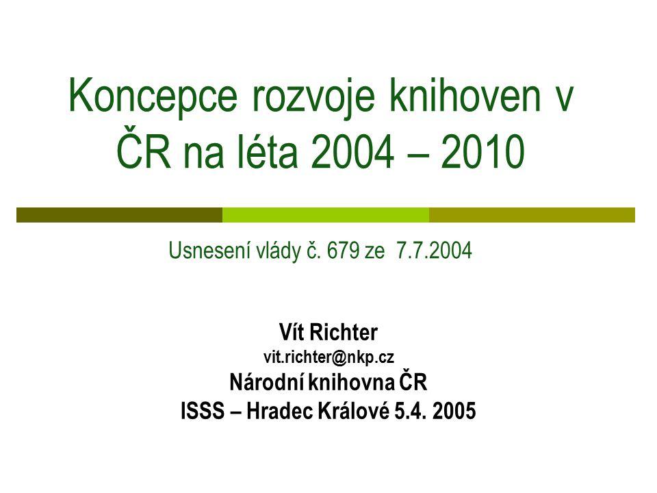 Koncepce rozvoje knihoven v ČR na léta 2004 – 2010 Usnesení vlády č. 679 ze 7.7.2004 Vít Richter vit.richter@nkp.cz Národní knihovna ČR ISSS – Hradec