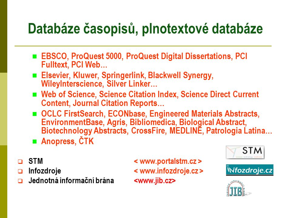 Databáze časopisů, plnotextové databáze EBSCO, ProQuest 5000, ProQuest Digital Dissertations, PCI Fulltext, PCI Web… Elsevier, Kluwer, Springerlink, Blackwell Synergy, WileyInterscience, Silver Linker… Web of Science, Science Citation Index, Science Direct Current Content, Journal Citation Reports… OCLC FirstSearch, ECONbase, Engineered Materials Abstracts, EnvironmentBase, Agris, Bibliomedica, Biological Abstract, Biotechnology Abstracts, CrossFire, MEDLINE, Patrologia Latina… Anopress, ČTK  STM  Infozdroje  Jednotná informační brána