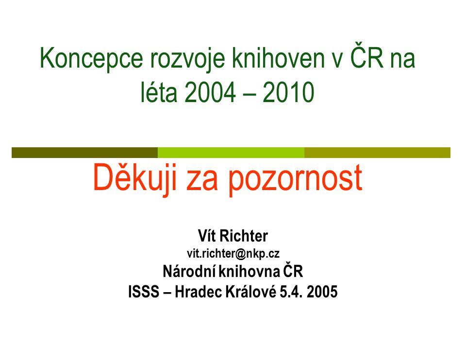 Koncepce rozvoje knihoven v ČR na léta 2004 – 2010 Děkuji za pozornost Vít Richter vit.richter@nkp.cz Národní knihovna ČR ISSS – Hradec Králové 5.4.
