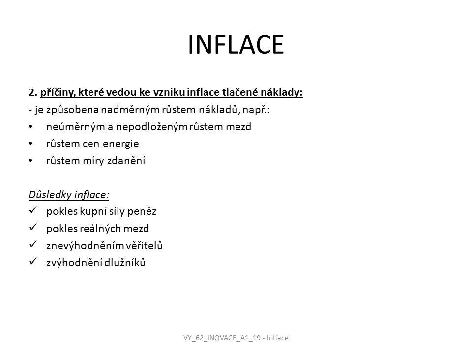 INFLACE 2. příčiny, které vedou ke vzniku inflace tlačené náklady: - je způsobena nadměrným růstem nákladů, např.: neúměrným a nepodloženým růstem mez