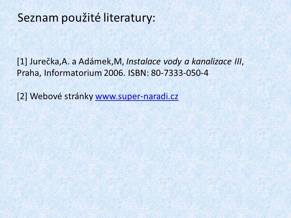 Seznam použité literatury: [1] Jurečka,A. a Adámek,M, Instalace vody a kanalizace III, Praha, Informatorium 2006. ISBN: 80-7333-050-4 [2] Webové strán