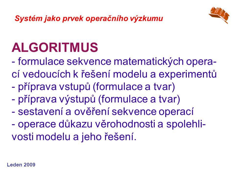 Leden 2009 ALGORITMUS - formulace sekvence matematických opera- cí vedoucích k řešení modelu a experimentů - příprava vstupů (formulace a tvar) - příprava výstupů (formulace a tvar) - sestavení a ověření sekvence operací - operace důkazu věrohodnosti a spolehli- vosti modelu a jeho řešení.