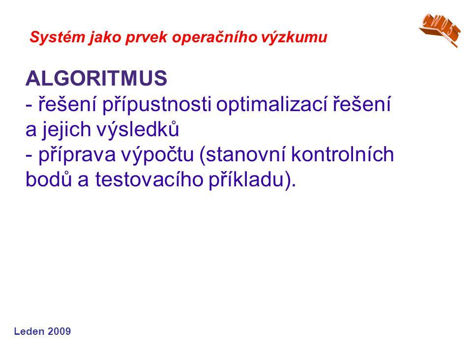 Leden 2009 Systém jako prvek operačního výzkumu ALGORITMUS - řešení přípustnosti optimalizací řešení a jejich výsledků - příprava výpočtu (stanovní kontrolních bodů a testovacího příkladu).