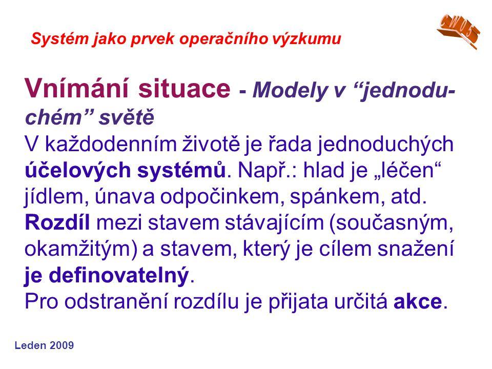 Leden 2009 Systém jako prvek operačního výzkumu Vnímání situace - Modely v jednodu- chém světě V každodenním životě je řada jednoduchých účelových systémů.