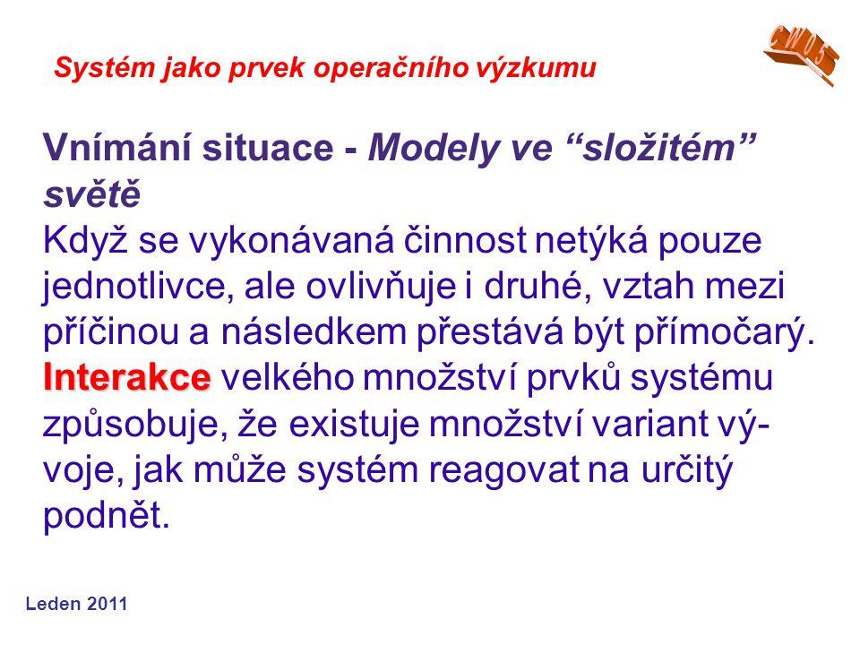 Leden 2011 Systém jako prvek operačního výzkumu Vnímání situace - Modely ve složitém světě Když se vykonávaná činnost netýká pouze jednotlivce, ale ovlivňuje i druhé, vztah mezi příčinou a následkem přestává být přímočarý.