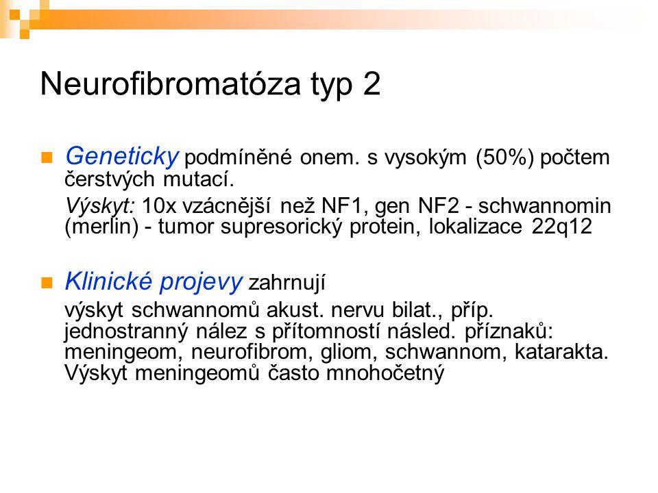 Neurofibromatóza typ 2 Geneticky podmíněné onem. s vysokým (50%) počtem čerstvých mutací. Výskyt: 10x vzácnější než NF1, gen NF2 - schwannomin (merlin