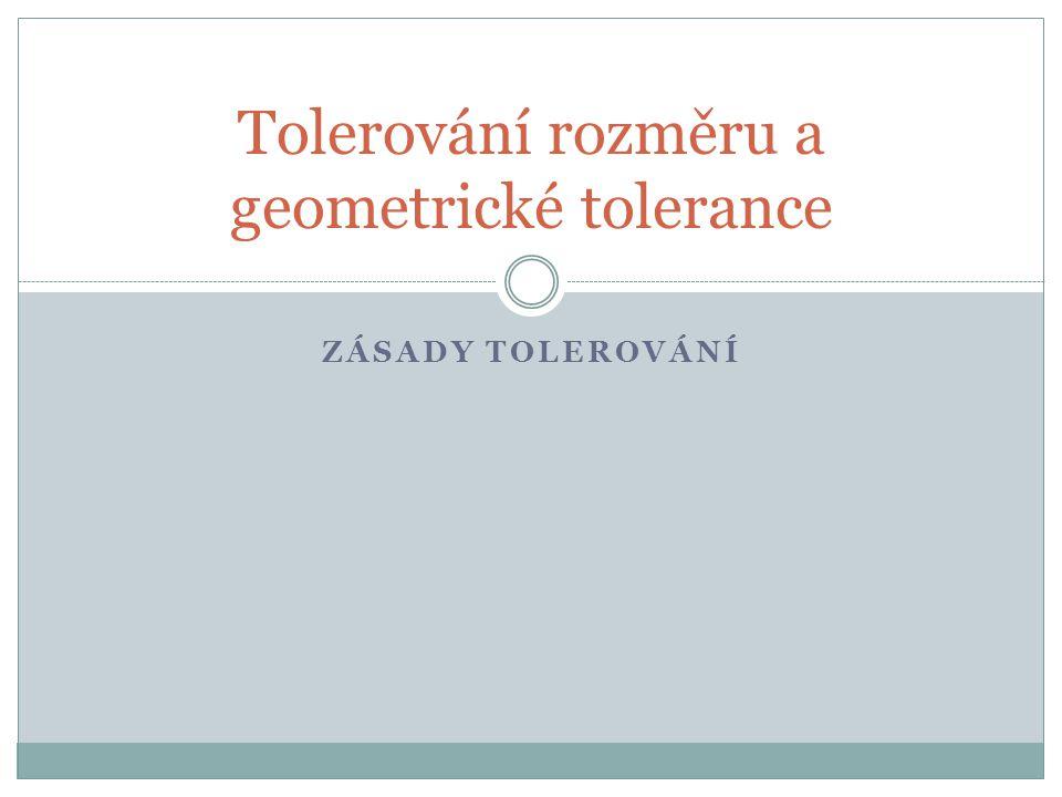 ZÁSADY TOLEROVÁNÍ Tolerování rozměru a geometrické tolerance