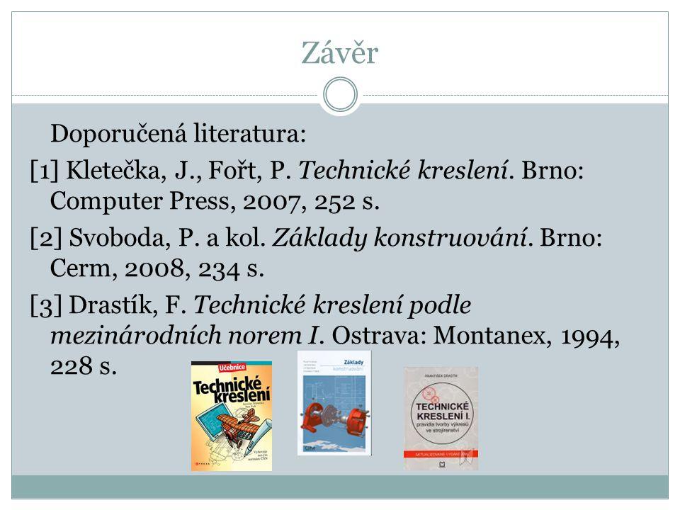 Závěr Doporučená literatura: [1] Kletečka, J., Fořt, P. Technické kreslení. Brno: Computer Press, 2007, 252 s. [2] Svoboda, P. a kol. Základy konstruo