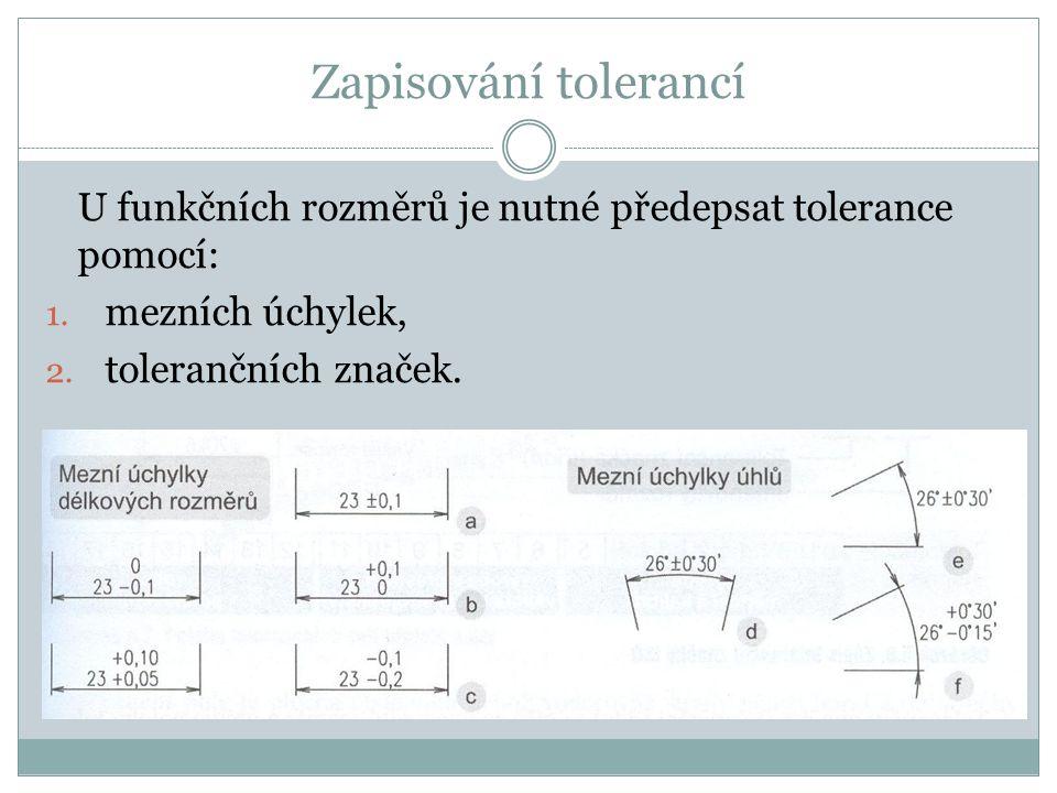 Zapisování tolerancí U funkčních rozměrů je nutné předepsat tolerance pomocí: 1. mezních úchylek, 2. tolerančních značek.