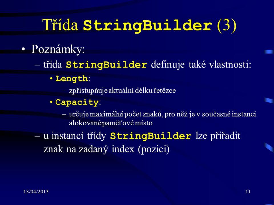 13/04/201511 Třída StringBuilder (3) Poznámky: –třída StringBuilder definuje také vlastnosti: Length : –zpřístupňuje aktuální délku řetězce Capacity :
