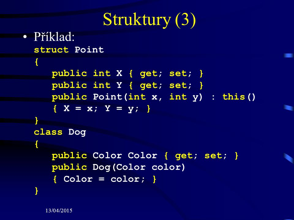13/04/2015 Struktury (3) Příklad: struct Point { public int X { get; set; } public int Y { get; set; } public Point(int x, int y) : this() { X = x; Y = y; } } class Dog { public Color Color { get; set; } public Dog(Color color) { Color = color; } }