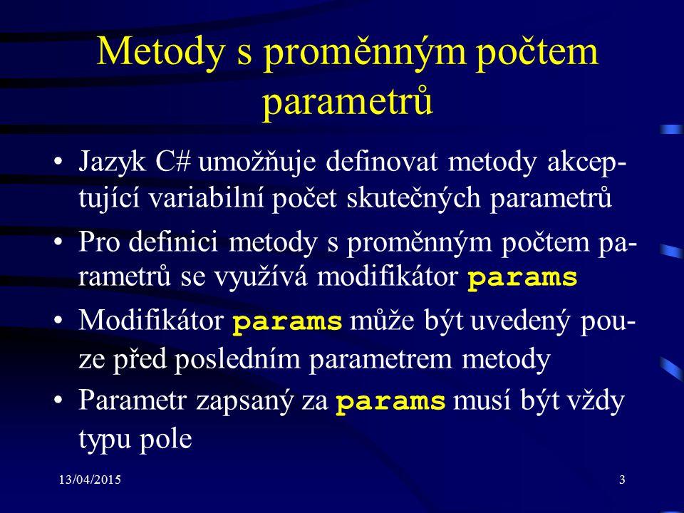 13/04/20153 Metody s proměnným počtem parametrů Jazyk C# umožňuje definovat metody akcep- tující variabilní počet skutečných parametrů Pro definici me