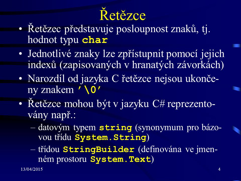13/04/20155 Třída String (1) Definována ve jmenném prostoru System Slouží pro ukládání řetězců a práci s nimi Délku řetězce (počet znaků) lze získat pomocí vlastnosti Length Obsahuje mimo jiné přetížený operátor: –+ pro zřetězení (spojení) dvou řetězců –== pro porovnání dvou řetězců na rovnost Poskytuje také sadu metod, např.: –Compare, CompareOrdinal : lexikograficky porovnává řetězce se (bez) zohledně- ním (zohlednění) místního jazykového nastavení