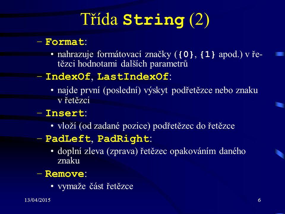 13/04/20157 Třída String (3) –Replace : nahradí výskyty daného řetězce zadaným řetězcem nebo znakem –Split : rozdělí řetězec na podřetězce k rozdělení dojde v místech nalezení zadaného znaku –Substring : vrátí podřetězec začínající na zadané pozici v řetězci –ToLower, ToUpper : převede řetězec na malá (velká) písmena –TrimStart, TrimEnd, Trim : odstraní ze začátku (konce, začátku i konce) řetězce mezery