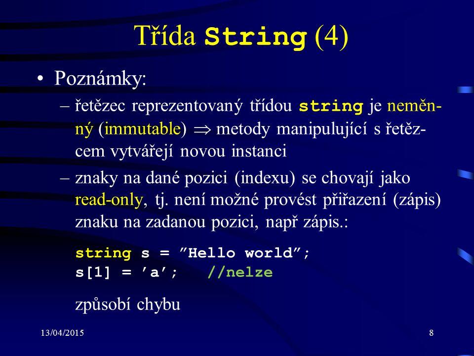 13/04/20159 Třída StringBuilder (1) Definována ve jmenném prostoru System.Text Při úpravě řetězců reprezentovaných třídou StringBuilder nedochází k vytváření nové instance, ale upravuje se stávající obsah Nová paměť je alokována pouze v případě, že po vykonané operaci řetězec přesahuje speci- fikovanou kapacitu Vykazuje větší efektivitu při operacích jako jsou např.