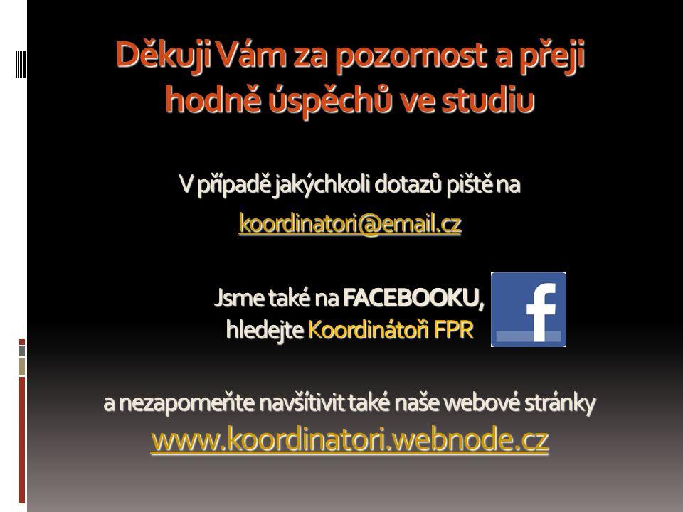 Děkuji Vám za pozornost a přeji hodně úspěchů ve studiu V případě jakýchkoli dotazů piště na koordinatori@email.cz Jsme také na FACEBOOKU, hledejte Koordinátoři FPR a nezapomeňte navšítivit také naše webové stránky www.koordinatori.webnode.cz koordinatori@email.cz www.koordinatori.webnode.cz koordinatori@email.cz www.koordinatori.webnode.cz