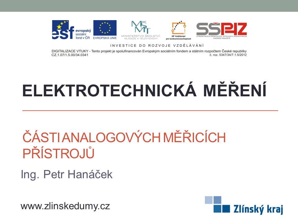 ČÁSTI ANALOGOVÝCH MĚŘICÍCH PŘÍSTROJŮ Ing. Petr Hanáček ELEKTROTECHNICKÁ MĚŘENÍ www.zlinskedumy.cz