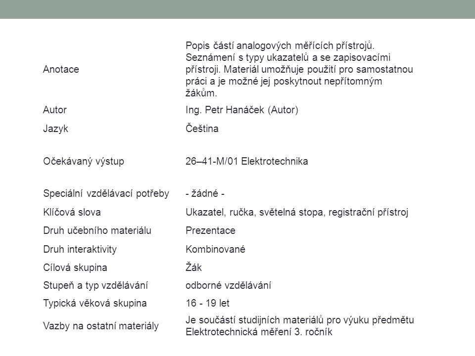 Anotace Popis částí analogových měřících přístrojů. Seznámení s typy ukazatelů a se zapisovacími přístroji. Materiál umožňuje použití pro samostatnou