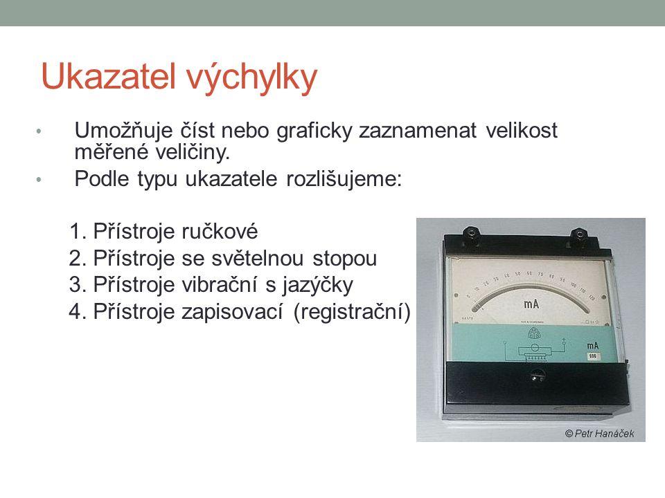 Ukazatel výchylky Umožňuje číst nebo graficky zaznamenat velikost měřené veličiny. Podle typu ukazatele rozlišujeme: 1. Přístroje ručkové 2. Přístroje