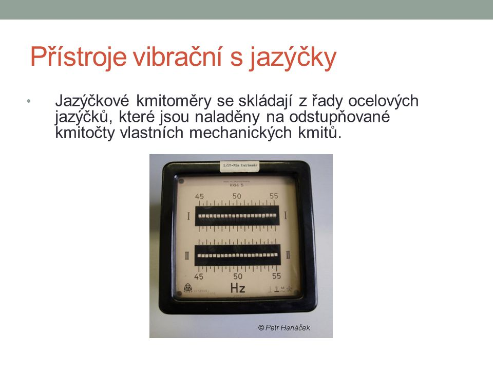 Přístroje vibrační s jazýčky Jazýčkové kmitoměry se skládají z řady ocelových jazýčků, které jsou naladěny na odstupňované kmitočty vlastních mechanických kmitů.