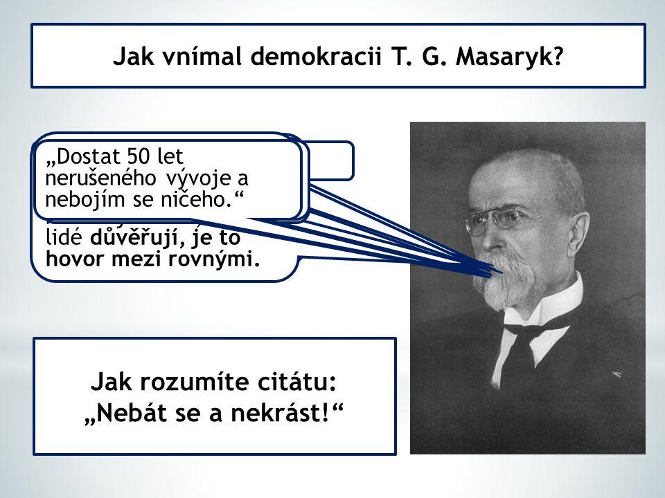 Jak vnímal demokracii T. G. Masaryk? Demokracie je koalice vlády a všech myslících v zemi. Demokracie je iniciativa. Demokracie je jako laboratoř (met