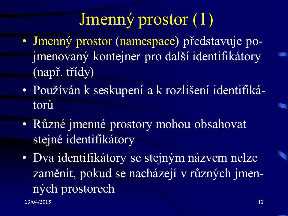13/04/201511 Jmenný prostor (1) Jmenný prostor (namespace) představuje po- jmenovaný kontejner pro další identifikátory (např.