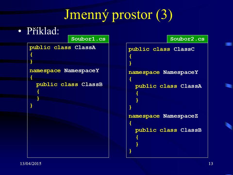 13/04/201513 Jmenný prostor (3) Příklad: public class ClassA { } namespace NamespaceY { public class ClassB { } public class ClassC { } namespace NamespaceY { public class ClassA { } namespace NamespaceZ { public class ClassB { } Soubor1.csSoubor2.cs