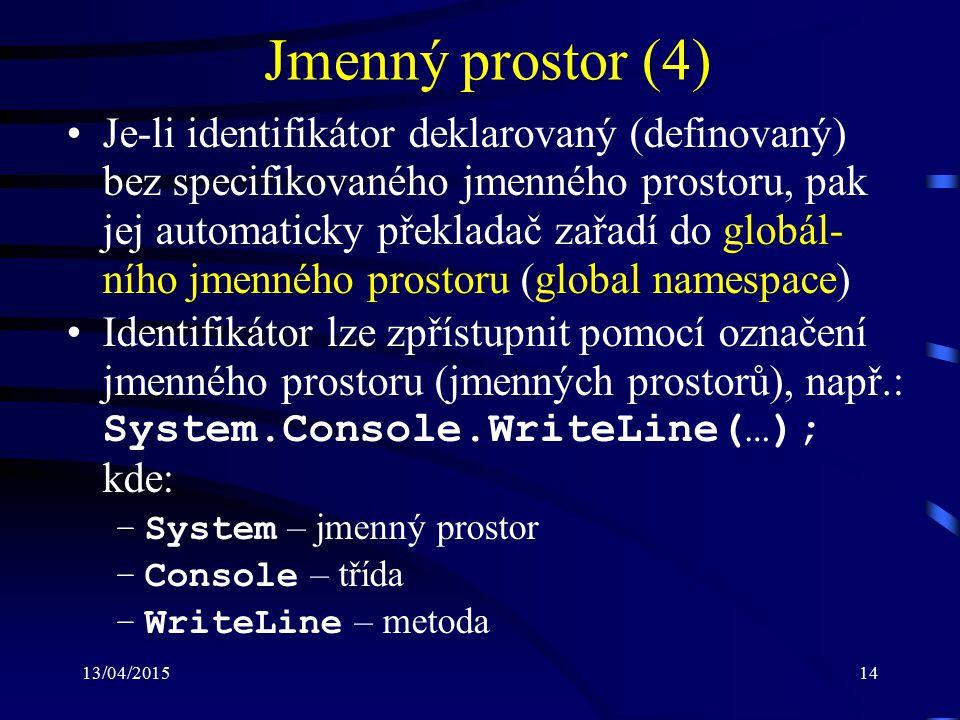 13/04/201514 Jmenný prostor (4) Je-li identifikátor deklarovaný (definovaný) bez specifikovaného jmenného prostoru, pak jej automaticky překladač zařadí do globál- ního jmenného prostoru (global namespace) Identifikátor lze zpřístupnit pomocí označení jmenného prostoru (jmenných prostorů), např.: System.Console.WriteLine(…); kde: –System – jmenný prostor –Console – třída –WriteLine – metoda