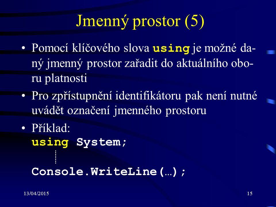 13/04/201515 Jmenný prostor (5) Pomocí klíčového slova using je možné da- ný jmenný prostor zařadit do aktuálního obo- ru platnosti Pro zpřístupnění identifikátoru pak není nutné uvádět označení jmenného prostoru Příklad: using System; Console.WriteLine(…);