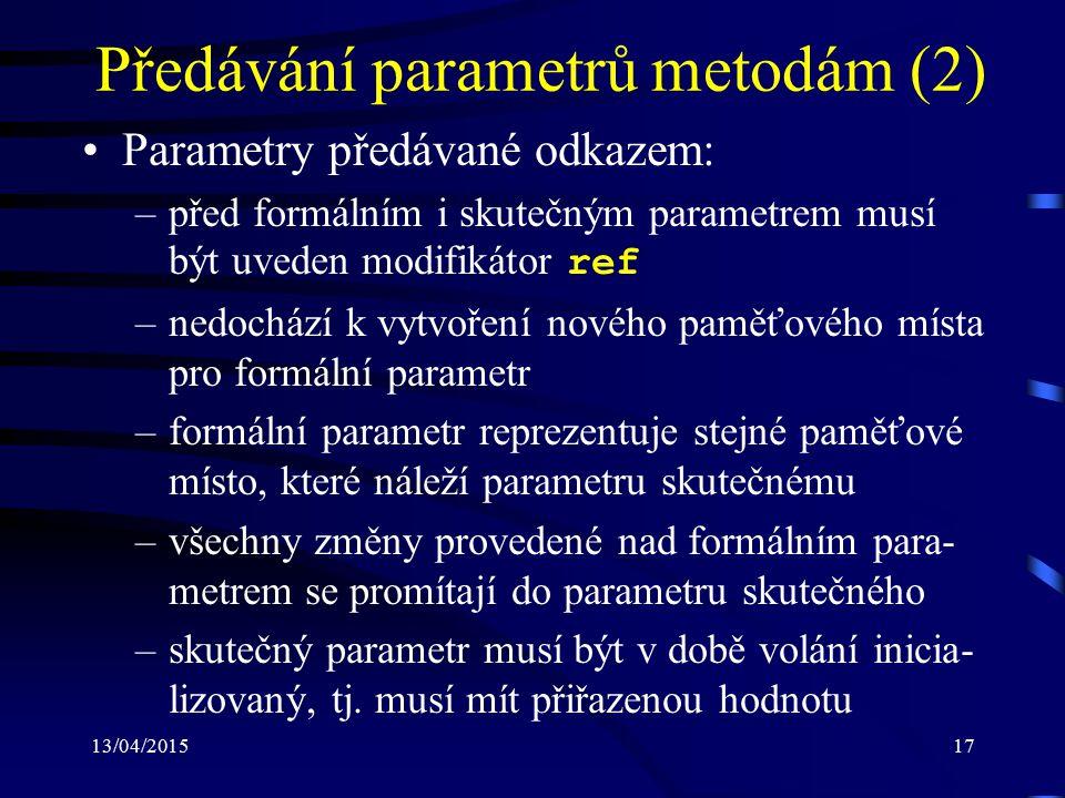 13/04/201517 Předávání parametrů metodám (2) Parametry předávané odkazem: –před formálním i skutečným parametrem musí být uveden modifikátor ref –nedochází k vytvoření nového paměťového místa pro formální parametr –formální parametr reprezentuje stejné paměťové místo, které náleží parametru skutečnému –všechny změny provedené nad formálním para- metrem se promítají do parametru skutečného –skutečný parametr musí být v době volání inicia- lizovaný, tj.