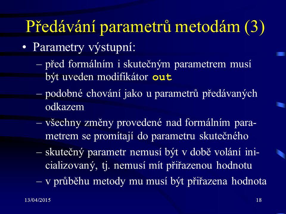 13/04/201518 Předávání parametrů metodám (3) Parametry výstupní: –před formálním i skutečným parametrem musí být uveden modifikátor out –podobné chování jako u parametrů předávaných odkazem –všechny změny provedené nad formálním para- metrem se promítají do parametru skutečného –skutečný parametr nemusí být v době volání ini- cializovaný, tj.