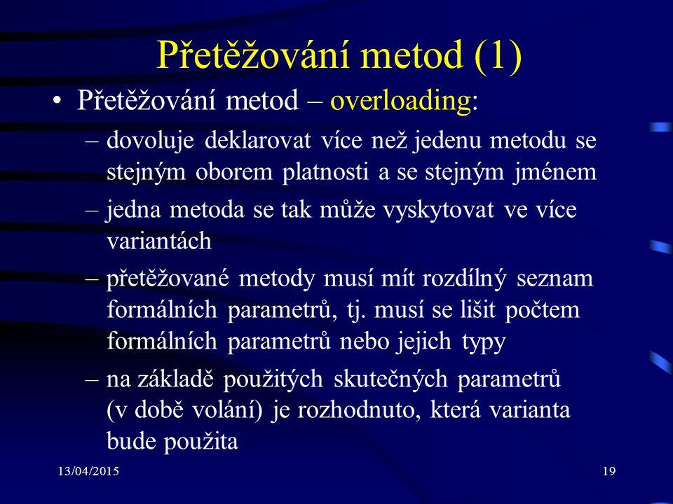 13/04/201519 Přetěžování metod (1) Přetěžování metod – overloading: –dovoluje deklarovat více než jedenu metodu se stejným oborem platnosti a se stejným jménem –jedna metoda se tak může vyskytovat ve více variantách –přetěžované metody musí mít rozdílný seznam formálních parametrů, tj.