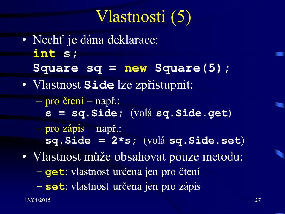 13/04/201527 Vlastnosti (5) Nechť je dána deklarace: int s; Square sq = new Square(5); Vlastnost Side lze zpřístupnit: –pro čtení – např.: s = sq.Side; (volá sq.Side.get ) –pro zápis – např.: sq.Side = 2*s; (volá sq.Side.set ) Vlastnost může obsahovat pouze metodu: –get : vlastnost určena jen pro čtení –set : vlastnost určena jen pro zápis