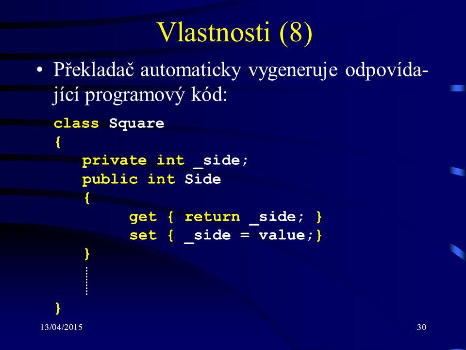 13/04/201530 Vlastnosti (8) Překladač automaticky vygeneruje odpovída- jící programový kód: class Square { private int _side; public int Side { get { return _side; } set { _side = value;} } }