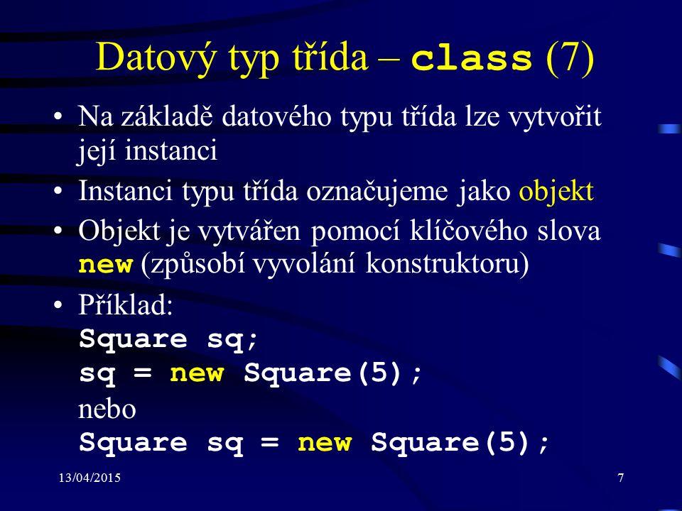 13/04/20157 Datový typ třída – class (7) Na základě datového typu třída lze vytvořit její instanci Instanci typu třída označujeme jako objekt Objekt je vytvářen pomocí klíčového slova new (způsobí vyvolání konstruktoru) Příklad: Square sq; sq = new Square(5); nebo Square sq = new Square(5);
