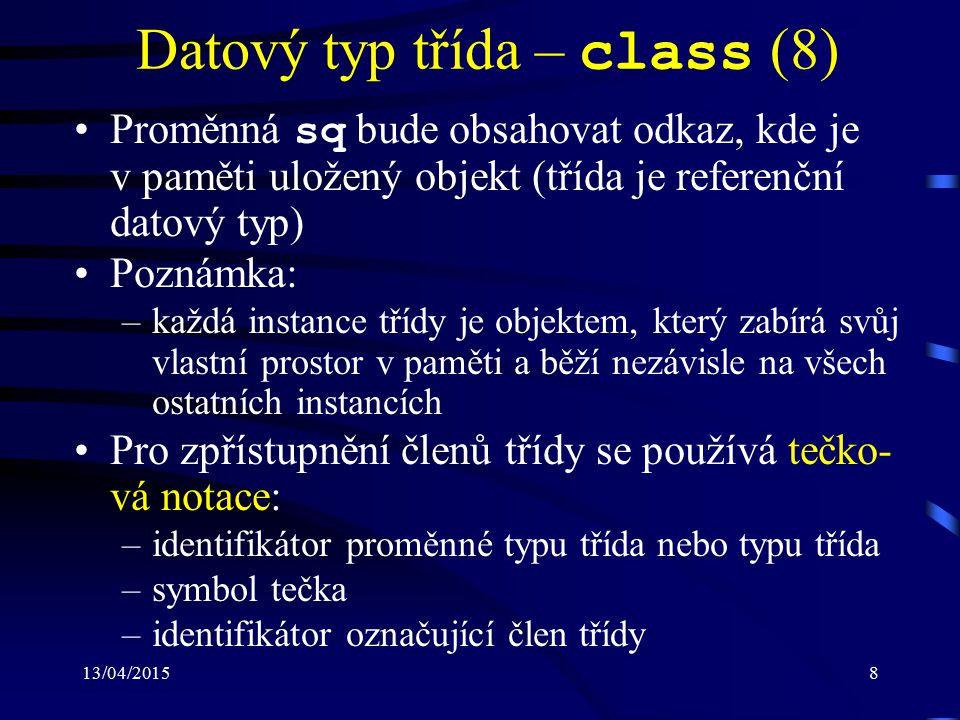13/04/20158 Datový typ třída – class (8) Proměnná sq bude obsahovat odkaz, kde je v paměti uložený objekt (třída je referenční datový typ) Poznámka: –každá instance třídy je objektem, který zabírá svůj vlastní prostor v paměti a běží nezávisle na všech ostatních instancích Pro zpřístupnění členů třídy se používá tečko- vá notace: –identifikátor proměnné typu třída nebo typu třída –symbol tečka –identifikátor označující člen třídy