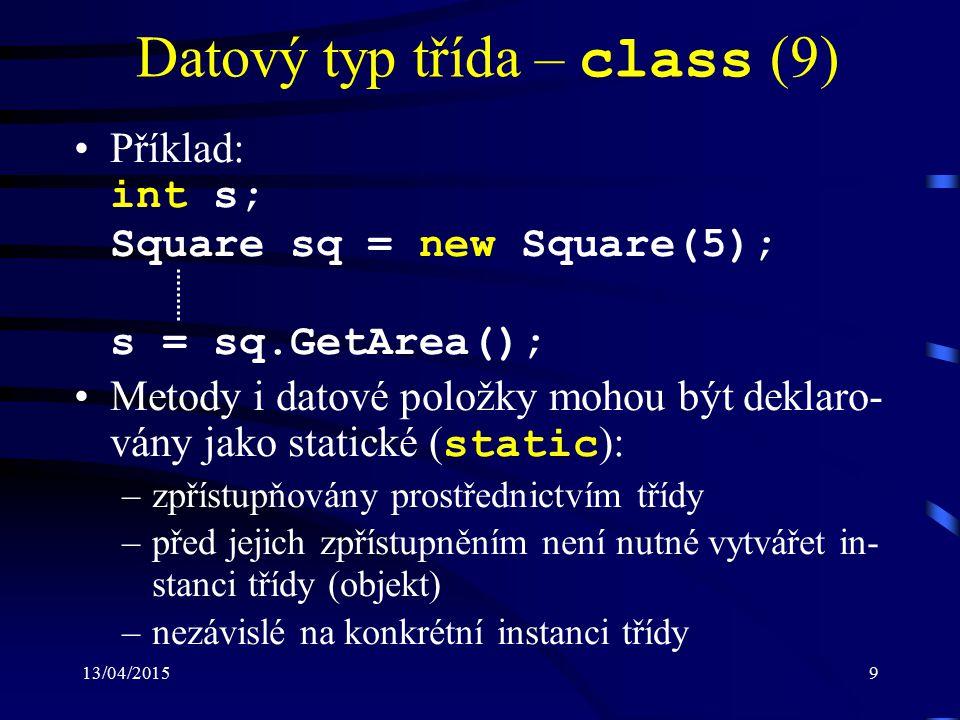 13/04/20159 Datový typ třída – class (9) Příklad: int s; Square sq = new Square(5); s = sq.GetArea(); Metody i datové položky mohou být deklaro- vány jako statické ( static ): –zpřístupňovány prostřednictvím třídy –před jejich zpřístupněním není nutné vytvářet in- stanci třídy (objekt) –nezávislé na konkrétní instanci třídy