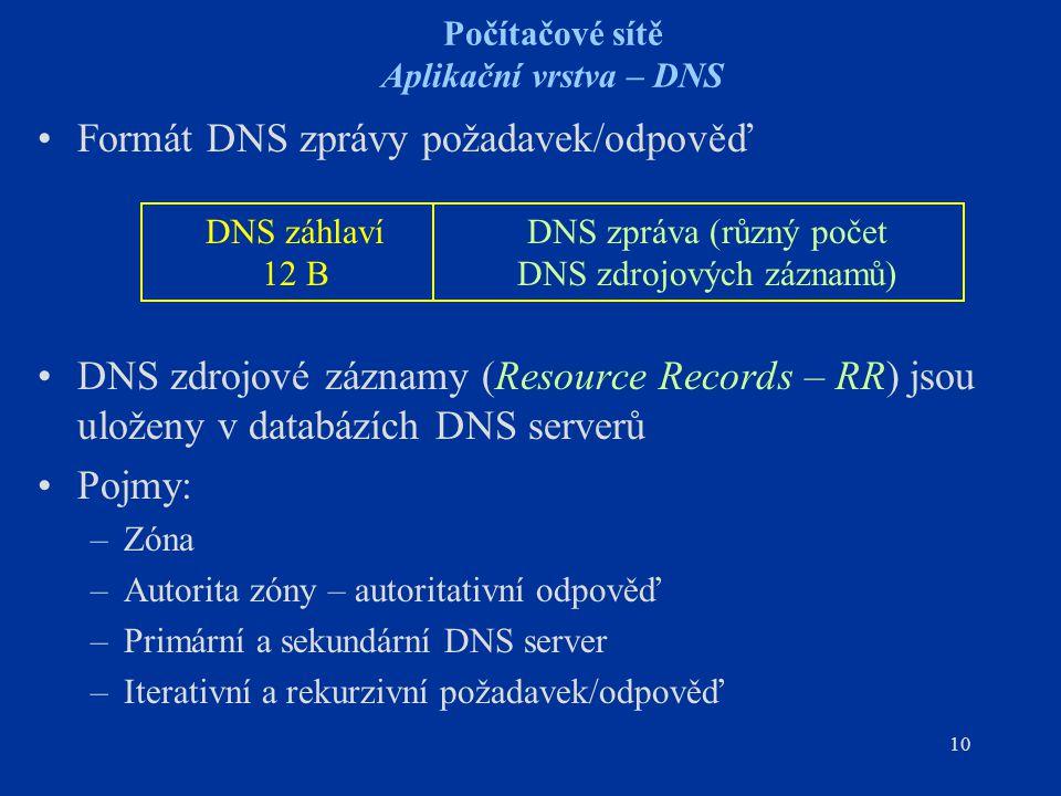 10 Počítačové sítě Aplikační vrstva – DNS Formát DNS zprávy požadavek/odpověď DNS zdrojové záznamy (Resource Records – RR) jsou uloženy v databázích DNS serverů Pojmy: –Zóna –Autorita zóny – autoritativní odpověď –Primární a sekundární DNS server –Iterativní a rekurzivní požadavek/odpověď DNS záhlaví 12 B DNS zpráva (různý počet DNS zdrojových záznamů)