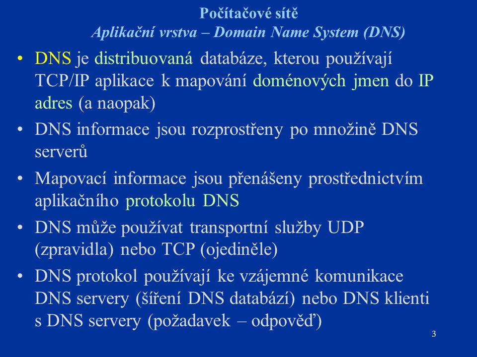 3 Počítačové sítě Aplikační vrstva – Domain Name System (DNS) DNS je distribuovaná databáze, kterou používají TCP/IP aplikace k mapování doménových jmen do IP adres (a naopak) DNS informace jsou rozprostřeny po množině DNS serverů Mapovací informace jsou přenášeny prostřednictvím aplikačního protokolu DNS DNS může používat transportní služby UDP (zpravidla) nebo TCP (ojediněle) DNS protokol používají ke vzájemné komunikace DNS servery (šíření DNS databází) nebo DNS klienti s DNS servery (požadavek – odpověď)