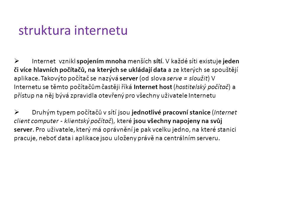 struktura internetu  Internet vznikl spojením mnoha menších sítí. V každé síti existuje jeden či více hlavních počítačů, na kterých se ukládají data