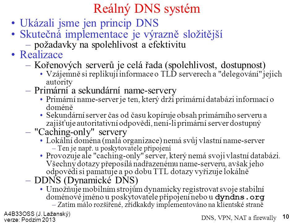 A4B33OSS (J. Lažanský) verze: Podzim 2013 DNS, VPN, NAT a firewally 10 Reálný DNS systém Ukázali jsme jen princip DNS Skutečná implementace je výrazně