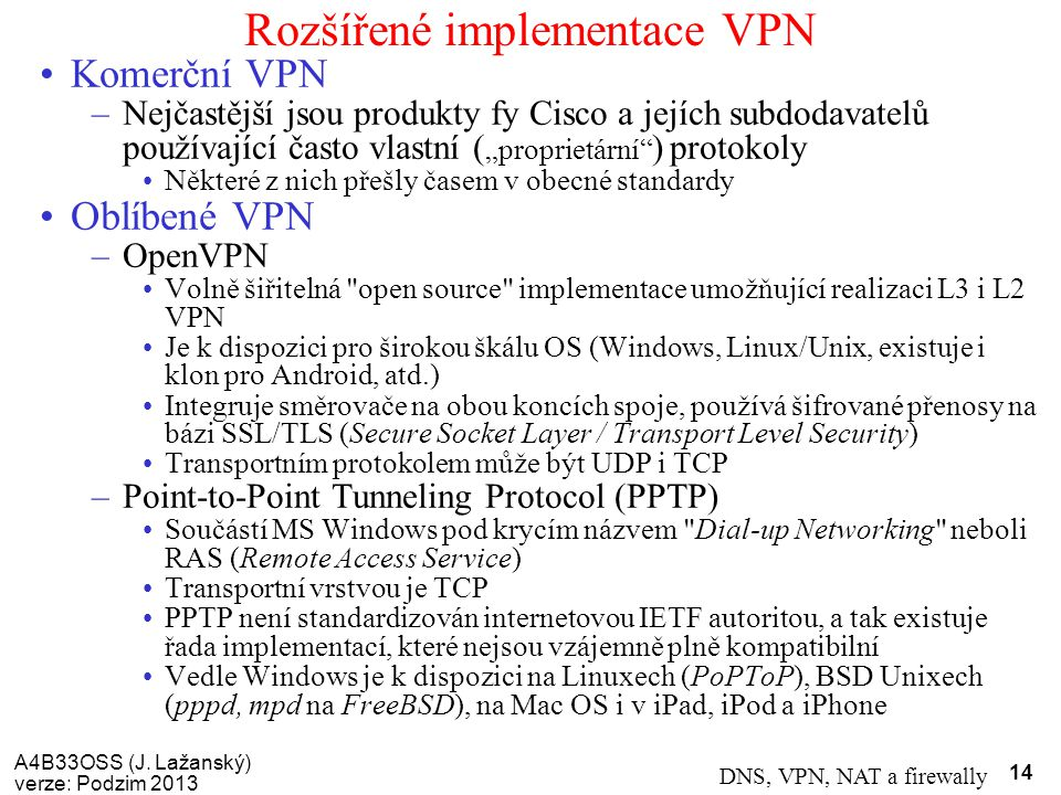 A4B33OSS (J. Lažanský) verze: Podzim 2013 DNS, VPN, NAT a firewally 14 Rozšířené implementace VPN Komerční VPN –Nejčastější jsou produkty fy Cisco a j